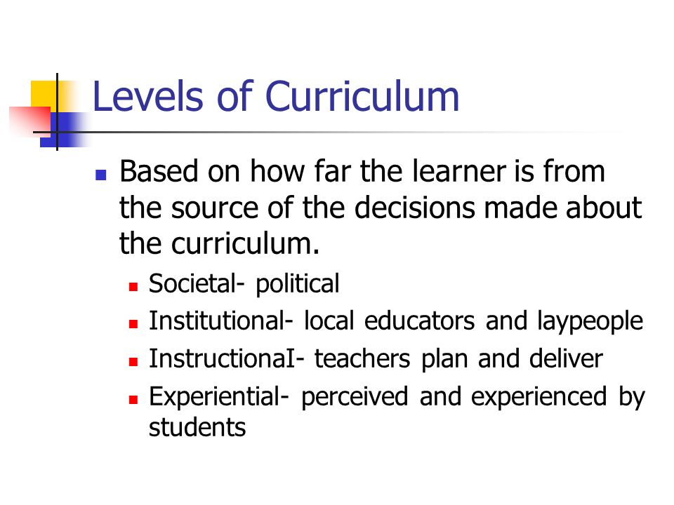 Levels of Curriculum Based on how far the learner is from the source of the decisions made about the curriculum.