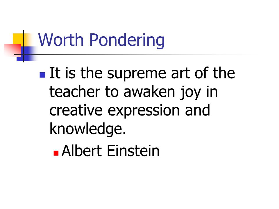 Worth Pondering It is the supreme art of the teacher to awaken joy in creative expression and knowledge.