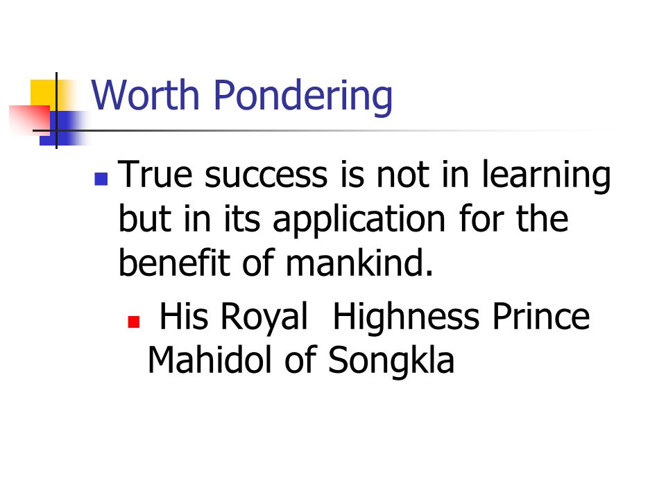 Worth Pondering True success is not in learning but in its application for the benefit of mankind.
