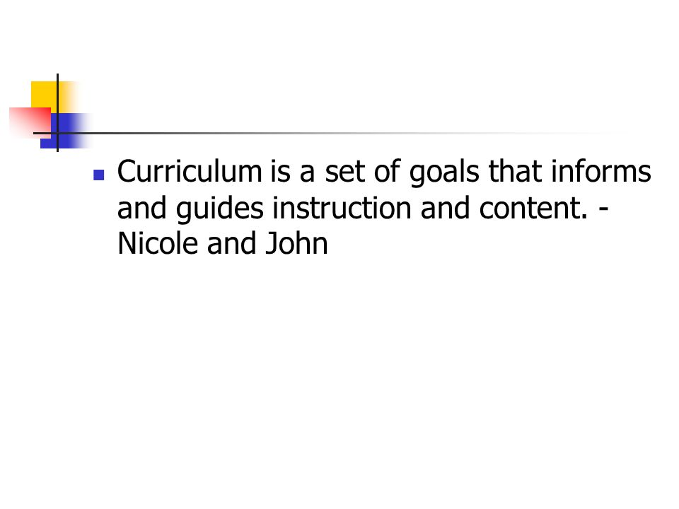 Curriculum is a set of goals that informs and guides instruction and content. -Nicole and John