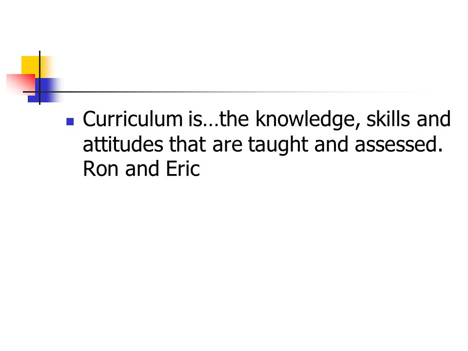 Curriculum is…the knowledge, skills and attitudes that are taught and assessed. Ron and Eric