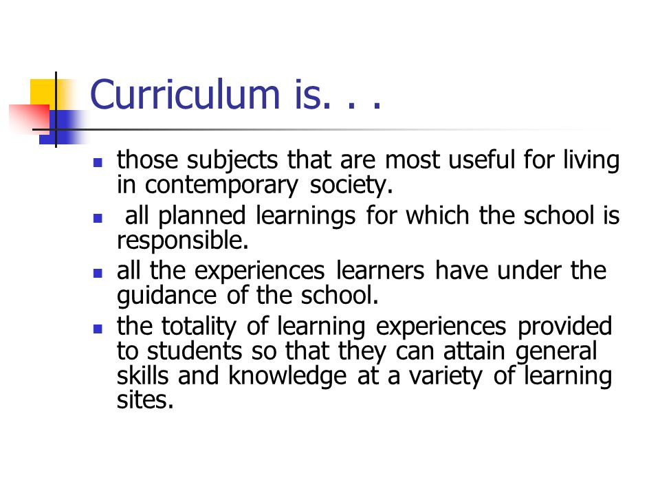 Curriculum is. . . those subjects that are most useful for living in contemporary society.
