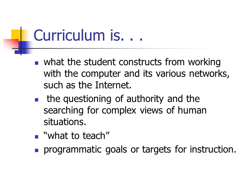 Curriculum is. . . what the student constructs from working with the computer and its various networks, such as the Internet.