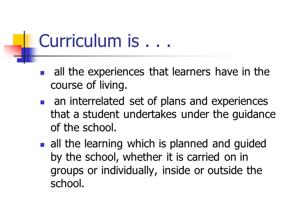 Curriculum is all the experiences that learners have in the course of living.