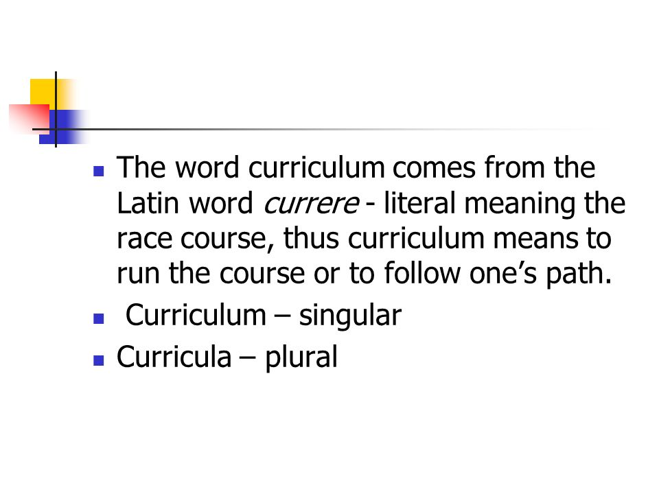 The word curriculum comes from the Latin word currere - literal meaning the race course, thus curriculum means to run the course or to follow one's path.