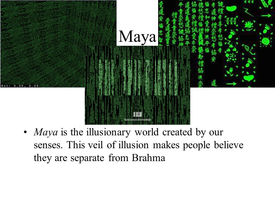 Maya Maya is the illusionary world created by our senses.