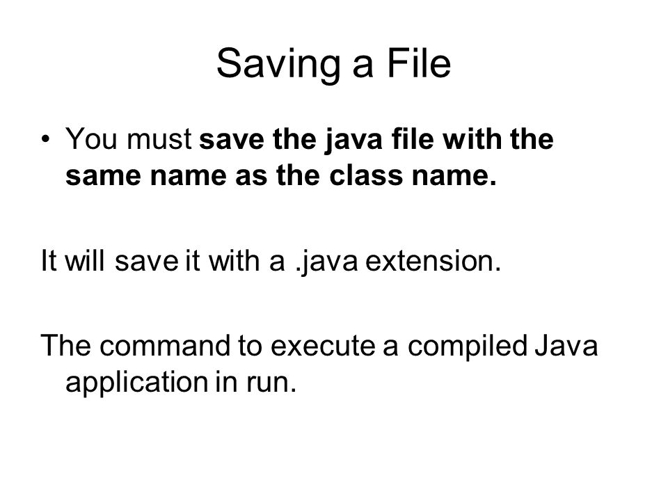 Saving a File You must save the java file with the same name as the class name. It will save it with a .java extension.