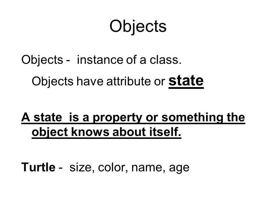 Objects Objects - instance of a class. Objects have attribute or state