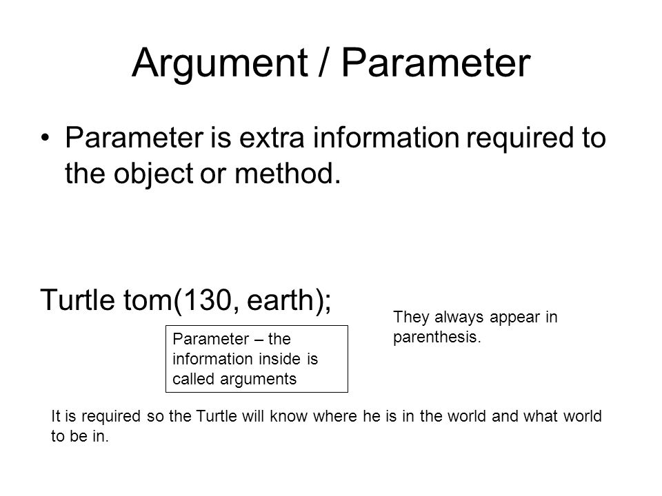 Argument / Parameter Parameter is extra information required to the object or method. Turtle tom(130, earth);