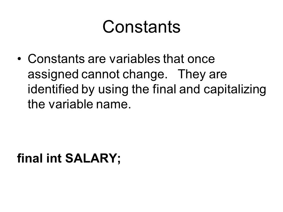 Constants Constants are variables that once assigned cannot change. They are identified by using the final and capitalizing the variable name.