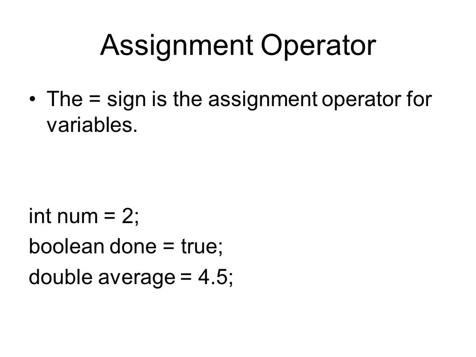 Assignment Operator The = sign is the assignment operator for variables. int num = 2; boolean done = true;