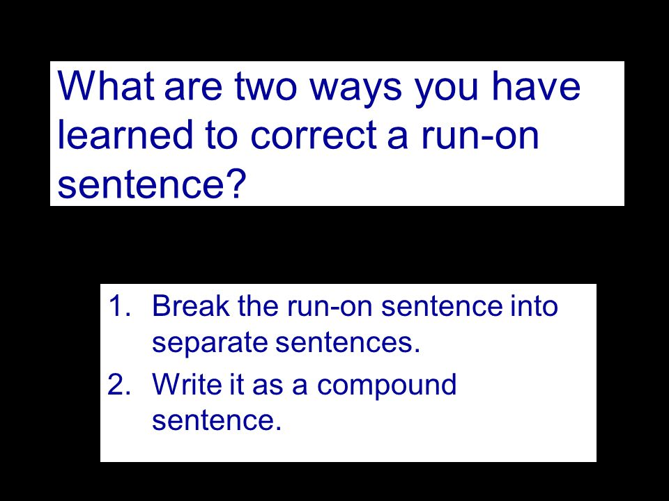 What are two ways you have learned to correct a run-on sentence