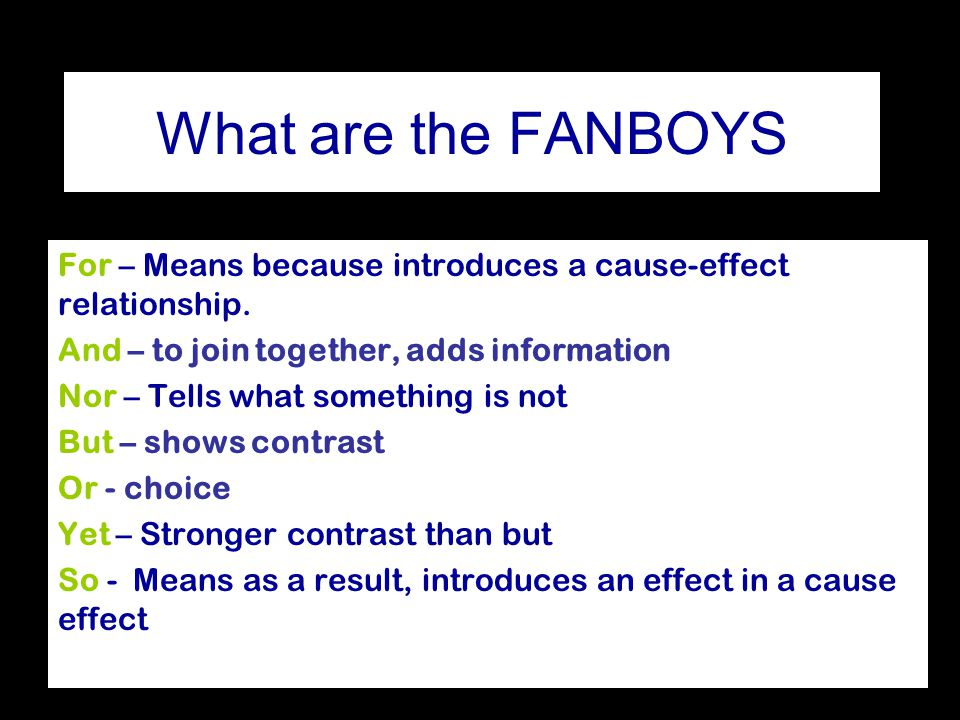 What are the FANBOYS For – Means because introduces a cause-effect relationship. And – to join together, adds information.