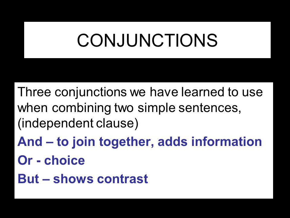 CONJUNCTIONS Three conjunctions we have learned to use when combining two simple sentences, (independent clause)