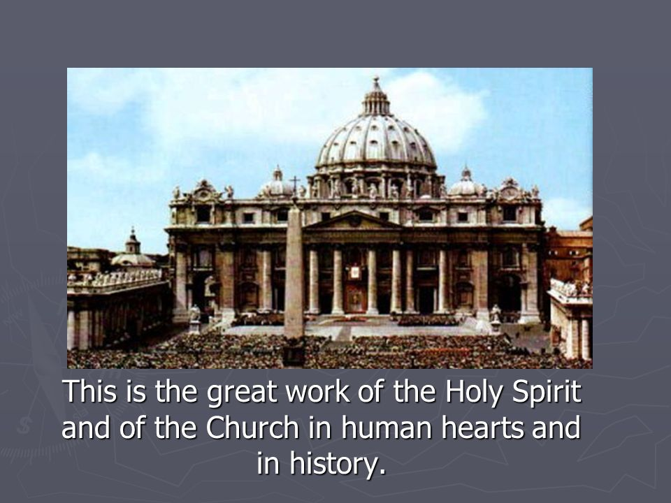 This is the great work of the Holy Spirit and of the Church in human hearts and in history.