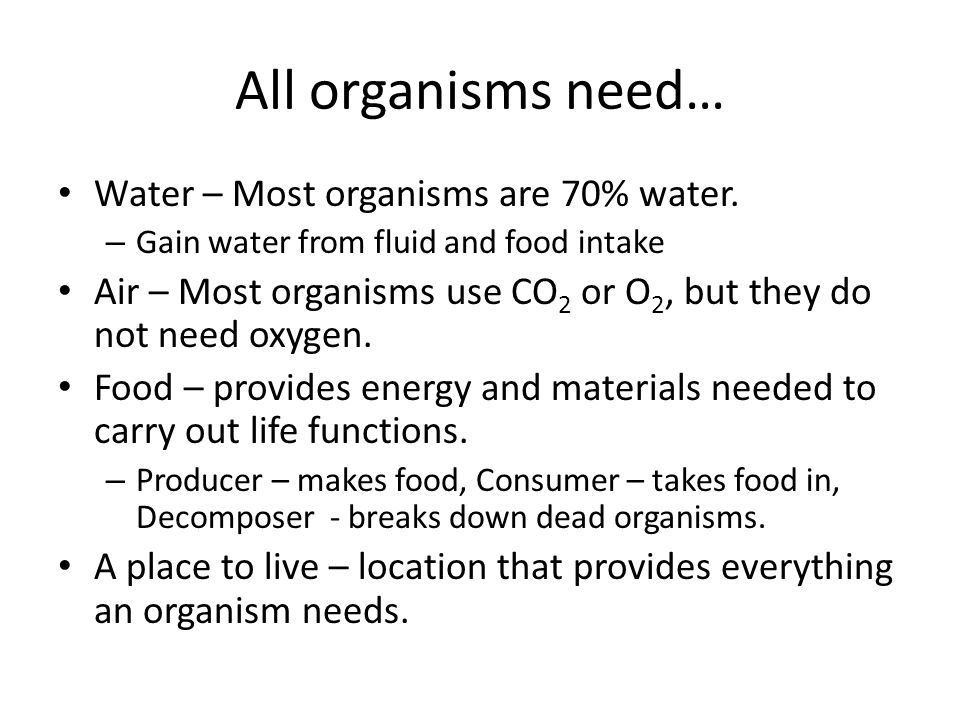 All organisms need… Water – Most organisms are 70% water.