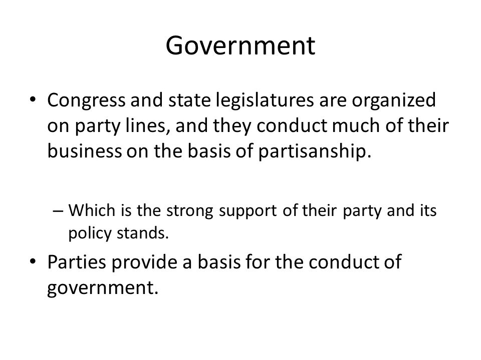 Government Congress and state legislatures are organized on party lines, and they conduct much of their business on the basis of partisanship.
