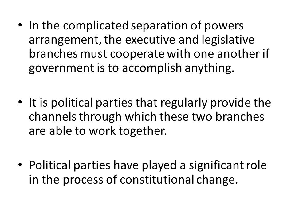 In the complicated separation of powers arrangement, the executive and legislative branches must cooperate with one another if government is to accomplish anything.
