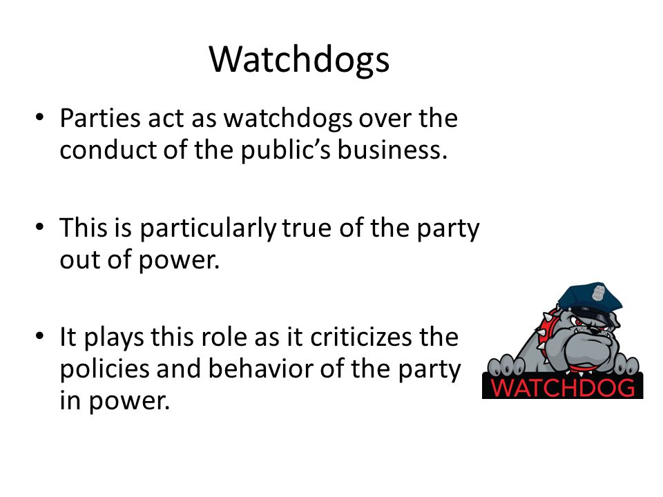 Watchdogs Parties act as watchdogs over the conduct of the public's business. This is particularly true of the party out of power.