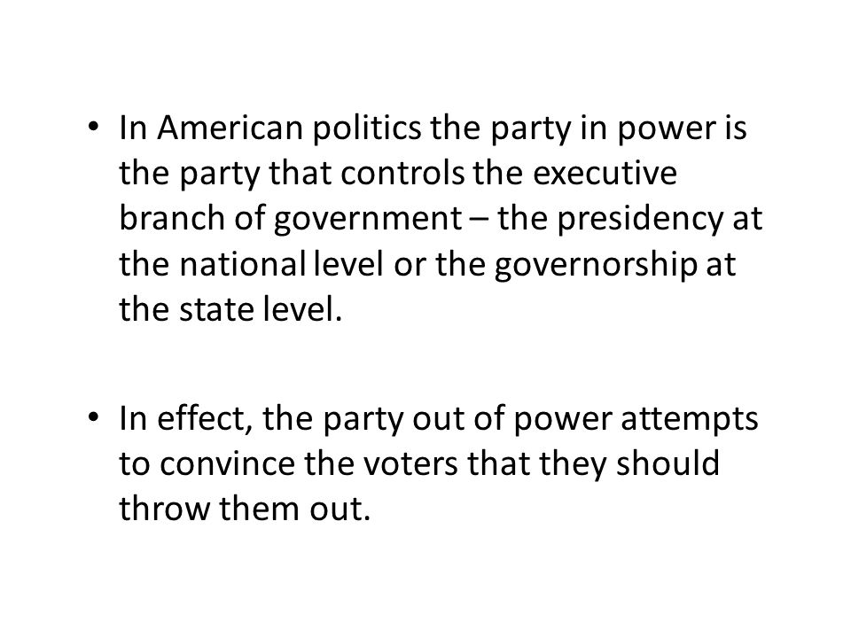 In American politics the party in power is the party that controls the executive branch of government – the presidency at the national level or the governorship at the state level.
