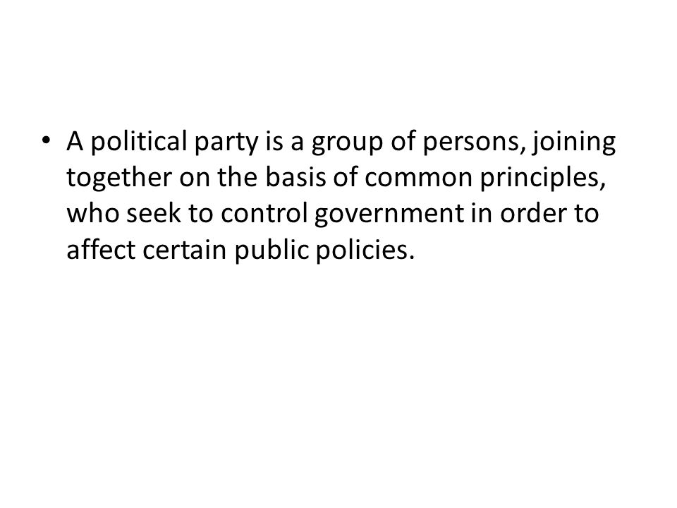 A political party is a group of persons, joining together on the basis of common principles, who seek to control government in order to affect certain public policies.