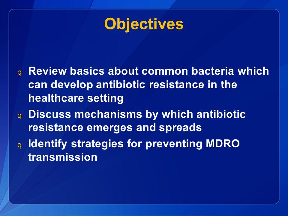 Objectives Review basics about common bacteria which can develop antibiotic resistance in the healthcare setting.