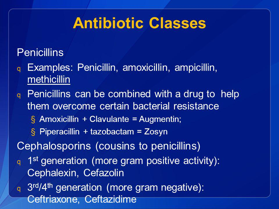 Antibiotic Classes Penicillins Cephalosporins (cousins to penicillins)