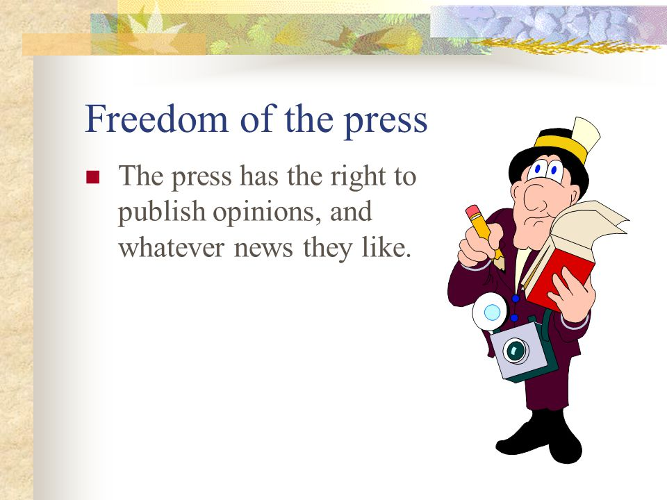 Freedom of the press The press has the right to publish opinions, and whatever news they like.