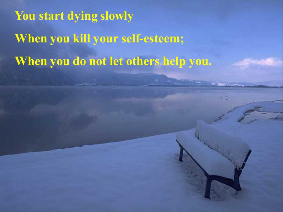 You start dying slowly When you kill your self-esteem; When you do not let others help you.