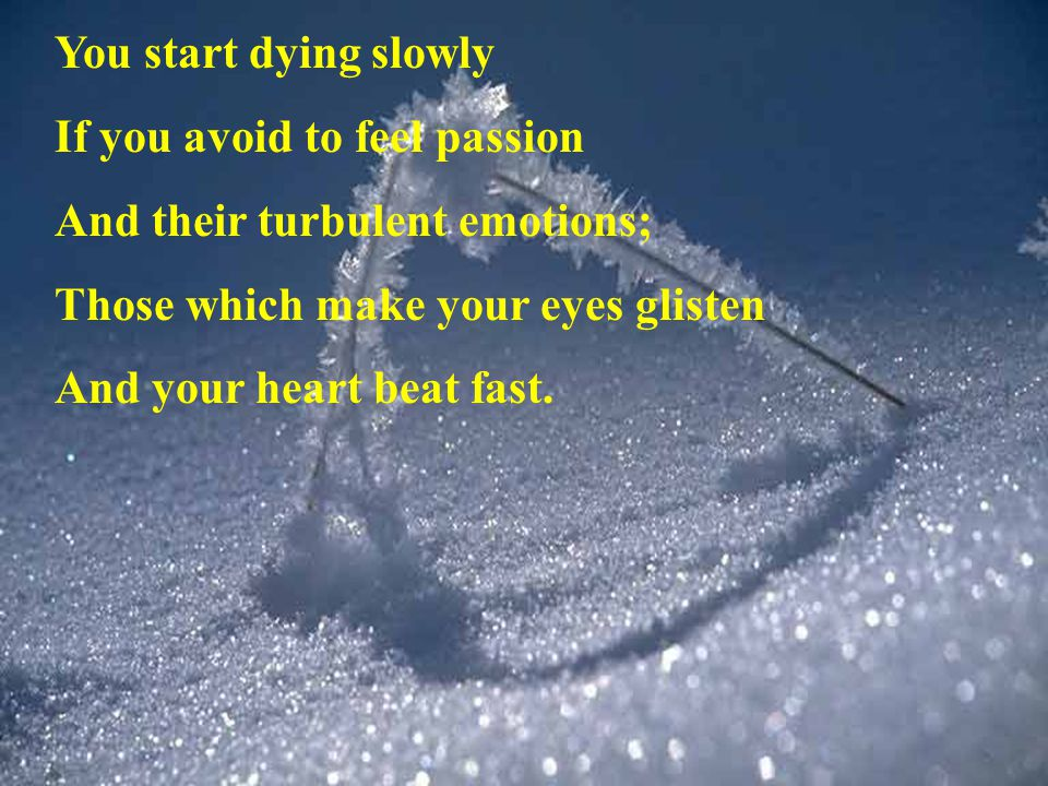 You start dying slowly If you avoid to feel passion. And their turbulent emotions; Those which make your eyes glisten.