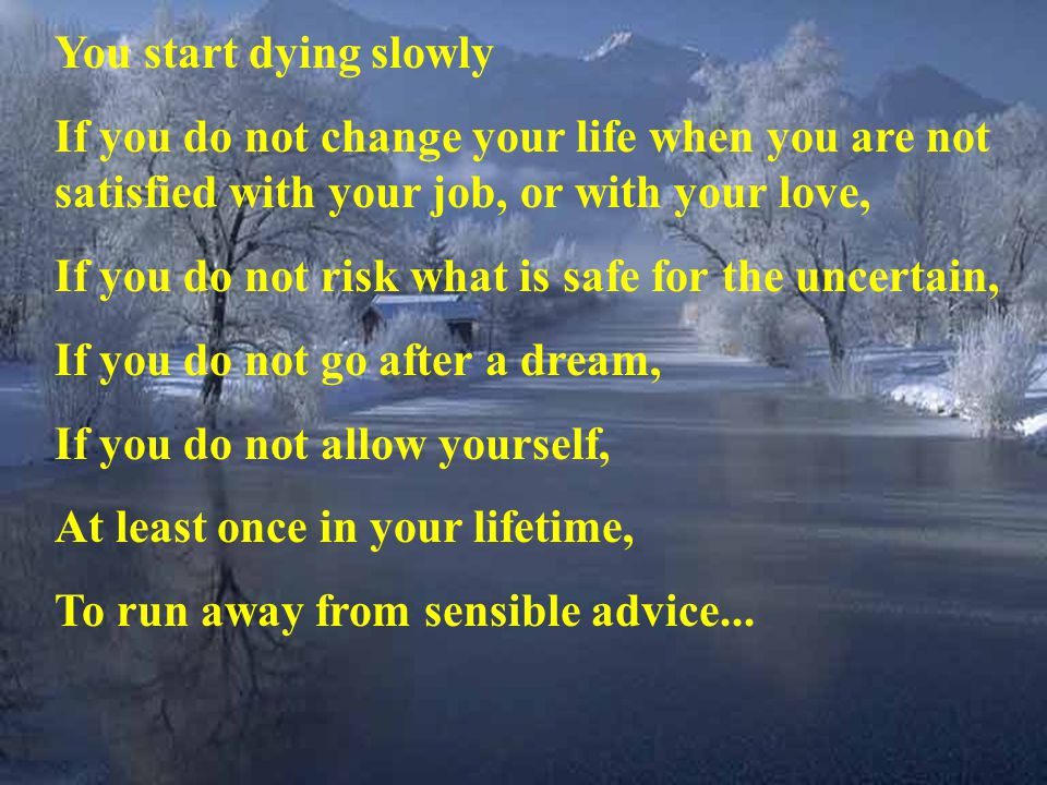 You start dying slowly If you do not change your life when you are not satisfied with your job, or with your love,