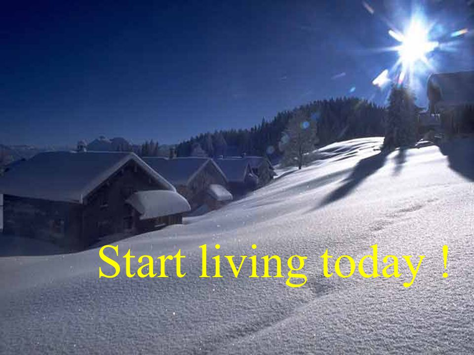 Start living today !