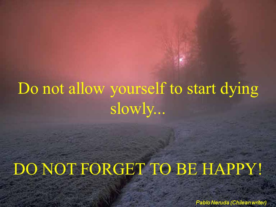 Do not allow yourself to start dying slowly...