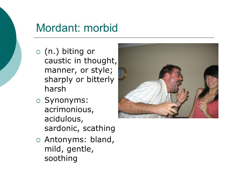Mordant: morbid (n.) biting or caustic in thought, manner, or style; sharply or bitterly harsh. Synonyms: acrimonious, acidulous, sardonic, scathing.