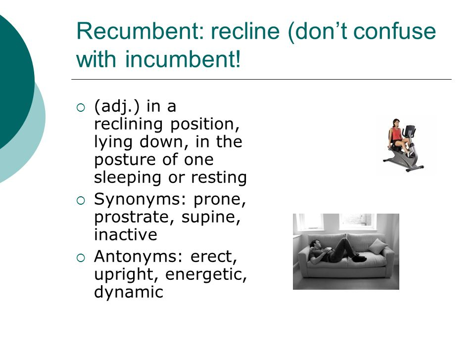 Recumbent: recline (don't confuse with incumbent!