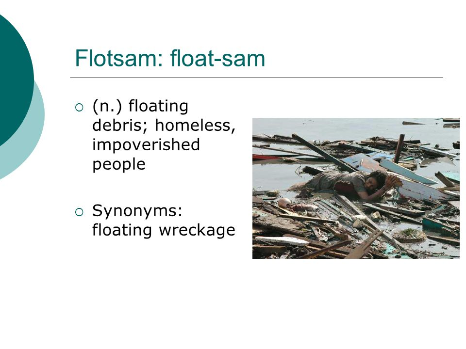 Flotsam: float-sam (n.) floating debris; homeless, impoverished people