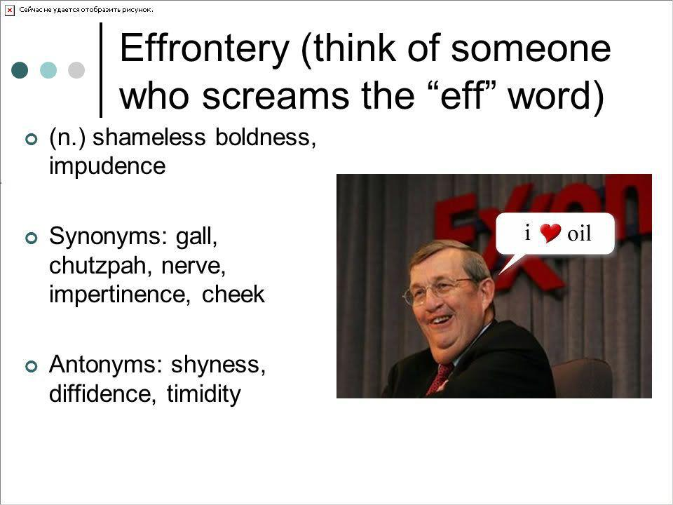 Effrontery (think of someone who screams the eff word)