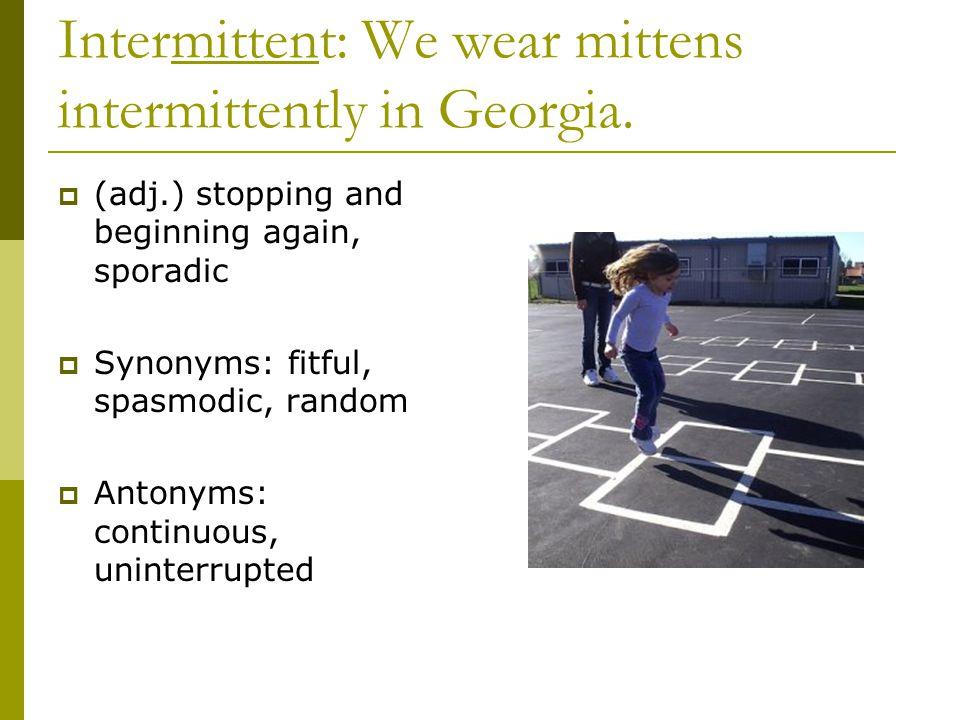 Intermittent: We wear mittens intermittently in Georgia.