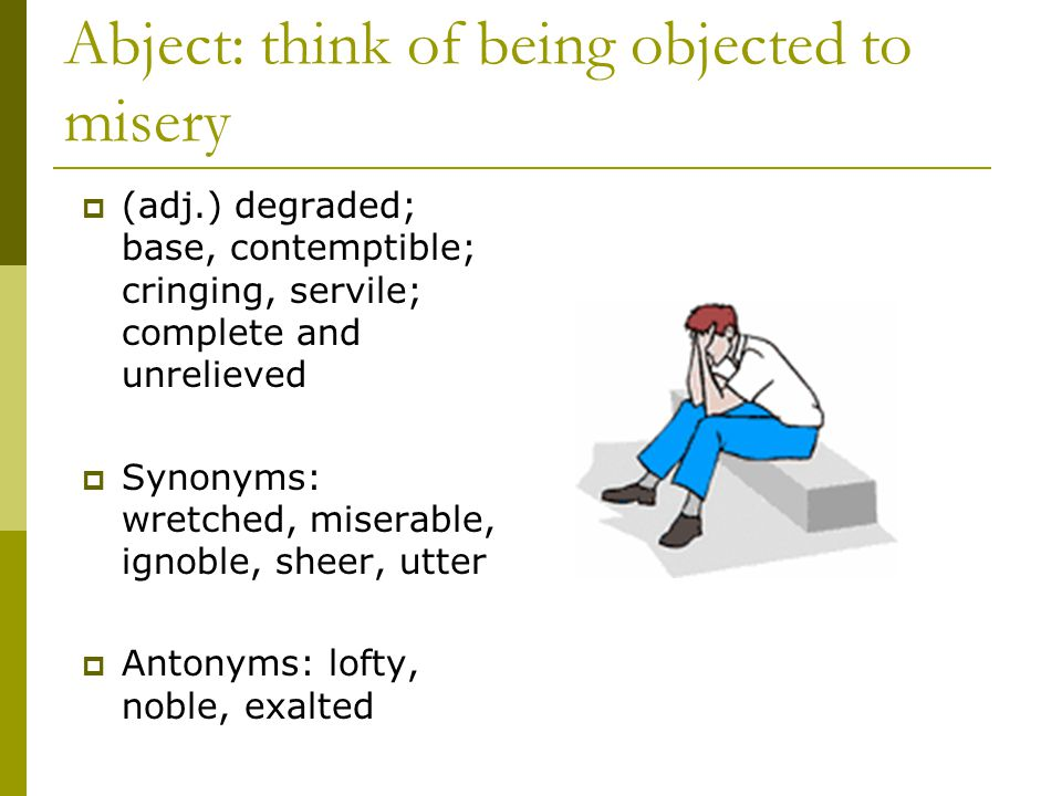 Abject: think of being objected to misery