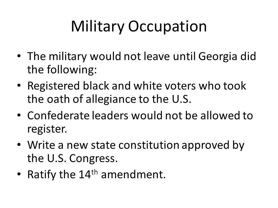 Military Occupation The military would not leave until Georgia did the following:
