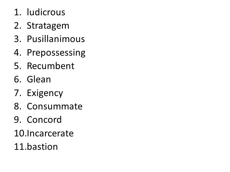 ludicrous Stratagem. Pusillanimous. Prepossessing. Recumbent. Glean. Exigency. Consummate. Concord.