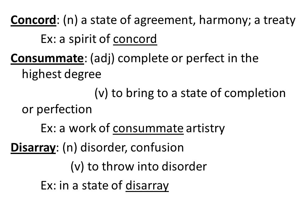 Concord: (n) a state of agreement, harmony; a treaty Ex: a spirit of concord Consummate: (adj) complete or perfect in the highest degree (v) to bring to a state of completion or perfection Ex: a work of consummate artistry Disarray: (n) disorder, confusion (v) to throw into disorder Ex: in a state of disarray