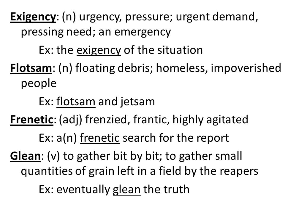 Exigency: (n) urgency, pressure; urgent demand, pressing need; an emergency Ex: the exigency of the situation Flotsam: (n) floating debris; homeless, impoverished people Ex: flotsam and jetsam Frenetic: (adj) frenzied, frantic, highly agitated Ex: a(n) frenetic search for the report Glean: (v) to gather bit by bit; to gather small quantities of grain left in a field by the reapers Ex: eventually glean the truth