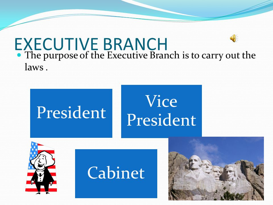 EXECUTIVE BRANCH The purpose of the Executive Branch is to carry out the laws . President. Vice President.