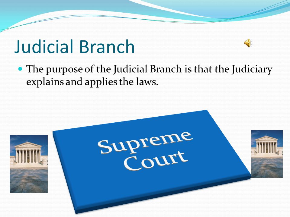 Judicial Branch The purpose of the Judicial Branch is that the Judiciary explains and applies the laws.
