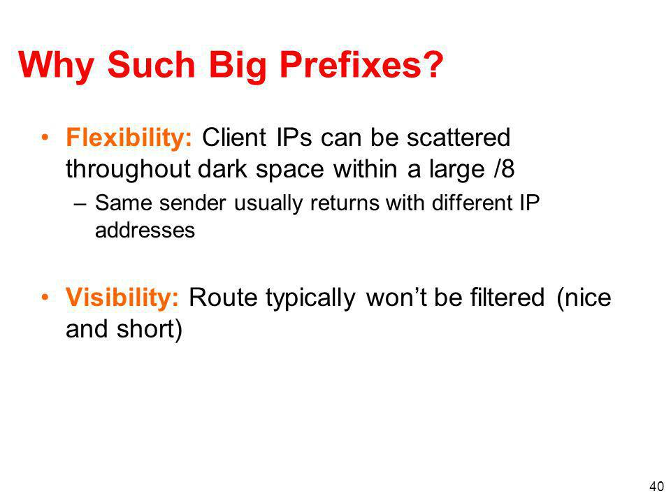 Why Such Big Prefixes Flexibility: Client IPs can be scattered throughout dark space within a large /8.