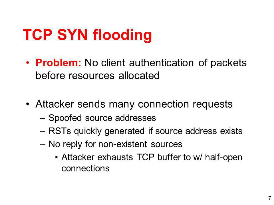 TCP SYN flooding Problem: No client authentication of packets before resources allocated. Attacker sends many connection requests.