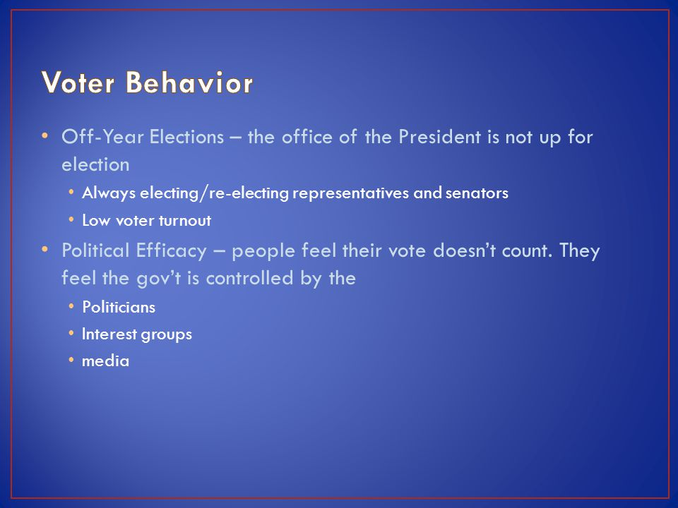 Voter Behavior Off-Year Elections – the office of the President is not up for election. Always electing/re-electing representatives and senators.