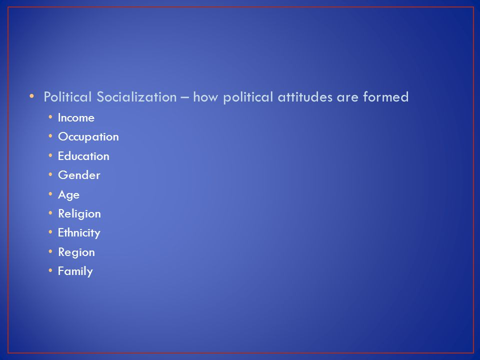 Political Socialization – how political attitudes are formed
