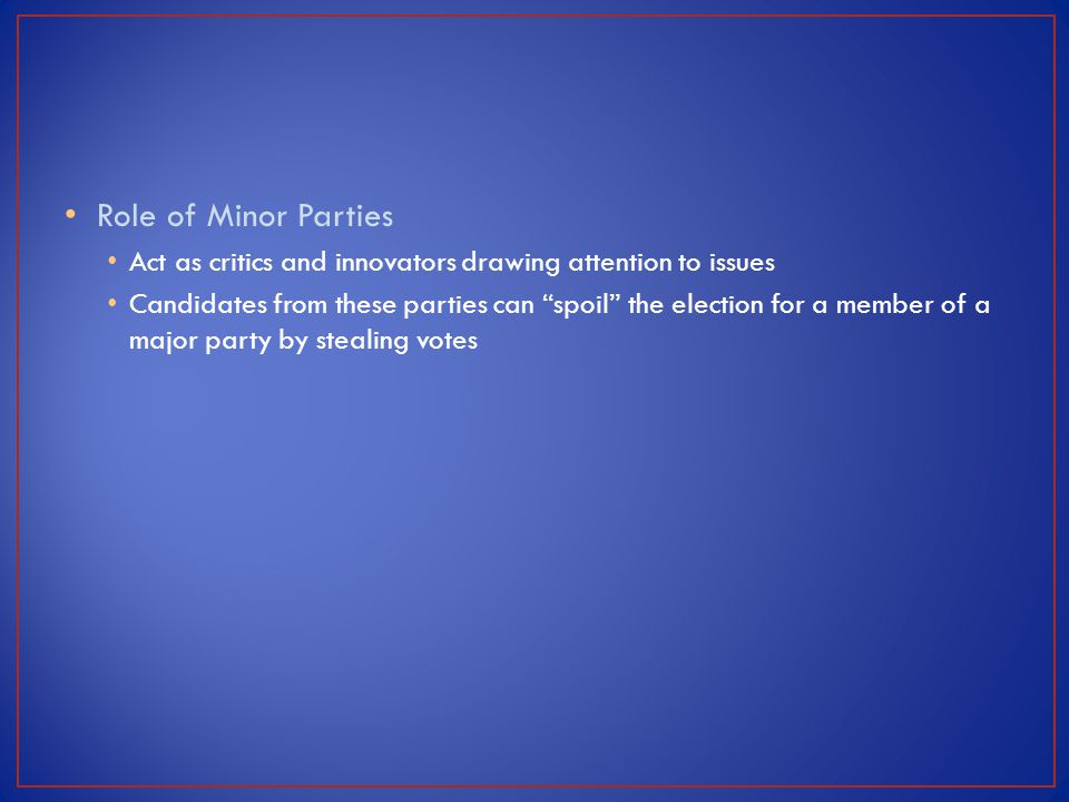 Role of Minor Parties Act as critics and innovators drawing attention to issues.